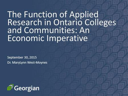 The Function of Applied Research in Ontario Colleges and Communities: An Economic Imperative September 30, 2015 Dr. MaryLynn West-Moynes.