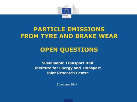 PARTICLE EMISSIONS FROM TYRE AND BRAKE WEAR OPEN QUESTIONS Sustainable Transport Unit Institute for Energy and Transport Joint Research Centre 8 January.