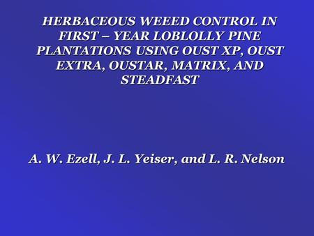 HERBACEOUS WEEED CONTROL IN FIRST – YEAR LOBLOLLY PINE PLANTATIONS USING OUST XP, OUST EXTRA, OUSTAR, MATRIX, AND STEADFAST A. W. Ezell, J. L. Yeiser,