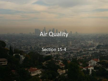 Air Quality Section 15-4. Sources of Pollution Pollutants – harmful substances in the air, water or soil. Natural sources – fires, soil erosion, dust.
