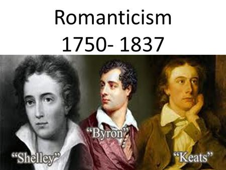 Romanticism 1750- 1837 1798-1832. ROMANTIC MOVEMENT Affirmation in individuality, imagination, and nature Poetry most important literary form Nature Feelings.