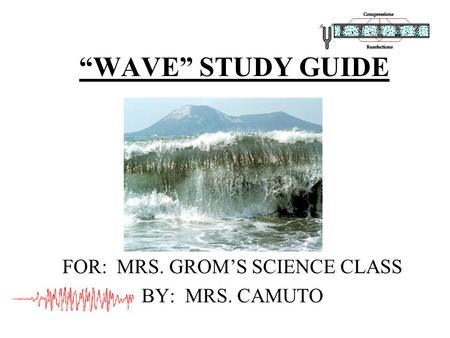 """WAVE"" STUDY GUIDE FOR: MRS. GROM'S SCIENCE CLASS BY: MRS. CAMUTO."