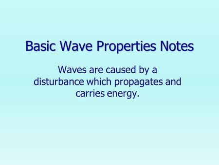 Basic Wave Properties Notes Waves are caused by a disturbance which propagates and carries energy.