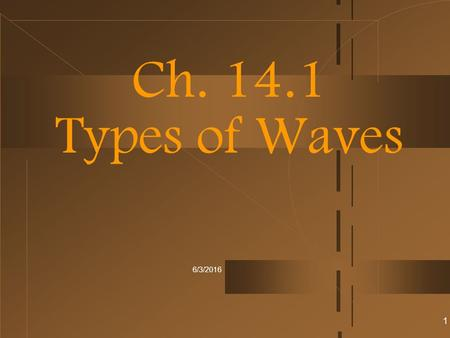 6/3/2016 Ch. 14.1 Types of Waves 1. Wave Types 2.