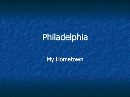 Philadelphia My Hometown. Mr. Richard I am from Philadelphia Pennsylvania. I am 25 years old. I have been living in Shenzhen for 1 year.
