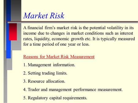 Market Risk A financial firm's market risk is the potential volatility in its income due to changes in market conditions such as interest rates, liquidity,