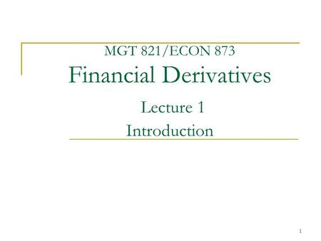 1 MGT 821/ECON 873 Financial Derivatives Lecture 1 Introduction.