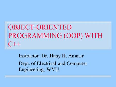 OBJECT-ORIENTED PROGRAMMING (OOP) WITH C++ Instructor: Dr. Hany H. Ammar Dept. of Electrical and Computer Engineering, WVU.