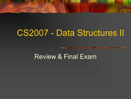 CS2007 - Data Structures II Review & Final Exam. 2 Topics Review Final Exam.