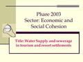 Phare 2003 Sector: Economic and Social Cohesion Title: Water Supply and sewerage in tourism and resort settlements.