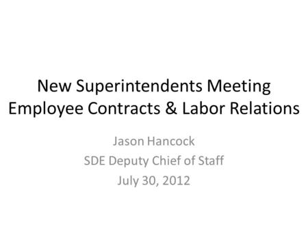 New Superintendents Meeting Employee Contracts & Labor Relations Jason Hancock SDE Deputy Chief of Staff July 30, 2012.
