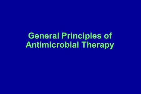 General Principles of Antimicrobial Therapy. Concept #1: The guiding principle of antibiotic selection Antibiotic coverage should be kept to the narrowest.