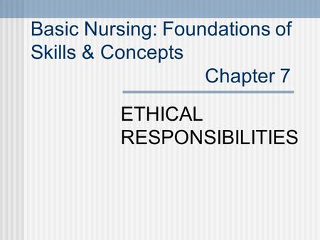 Basic Nursing: Foundations of Skills & Concepts Chapter 7 ETHICAL RESPONSIBILITIES.