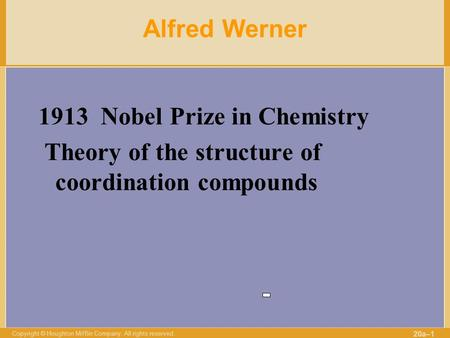 Copyright © Houghton Mifflin Company. All rights reserved. 20a–1 Alfred Werner 1913 Nobel Prize in Chemistry Theory of the structure of coordination compounds.