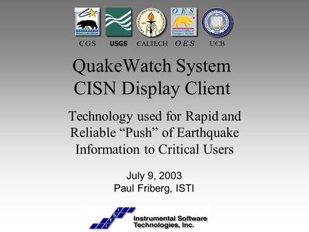 "QuakeWatch System CISN Display Client Technology used for Rapid and Reliable ""Push"" of Earthquake Information to Critical Users July 9, 2003 Paul Friberg,"