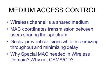 MEDIUM ACCESS CONTROL Wireless channel is a shared medium MAC coordinates transmission between users sharing the spectrum Goals: prevent collisions while.