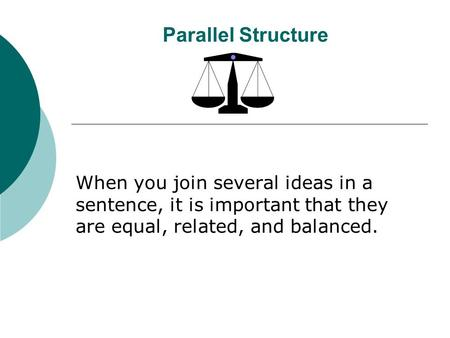 Parallel Structure When you join several ideas in a sentence, it is important that they are equal, related, and balanced.