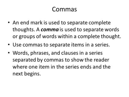 Commas An end mark is used to separate complete thoughts. A comma is used to separate words or groups of words within a complete thought. Use commas to.