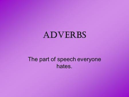 ADVERBS The part of speech everyone hates.. Adverbs describe: –Verbs –Adjectives –Other Adverbs.
