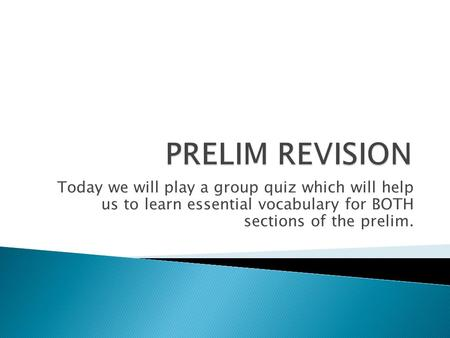 Today we will play a group quiz which will help us to learn essential vocabulary for BOTH sections of the prelim.