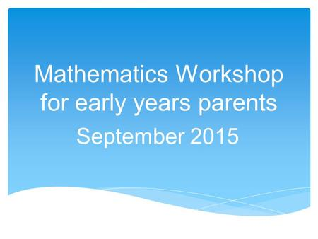 Mathematics Workshop for early years parents September 2015.