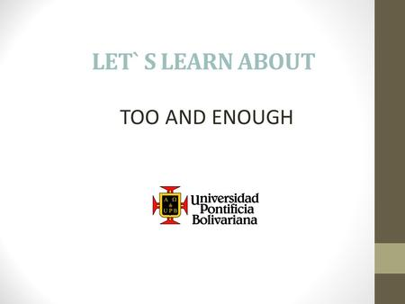 LET` S LEARN ABOUT TOO AND ENOUGH. Too and enough indicate degree. They are used with adjectives. Too means more than what is needed. Enough means sufficient.