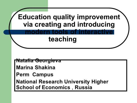 Education quality improvement via creating and introducing modern tools of interactive teaching Natalia Georgieva Marina Shakina Perm Campus National Research.