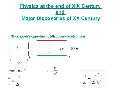 Thompson's experiment (discovery of electron) + - V + - Physics at the end of XIX Century and Major Discoveries of XX Century.