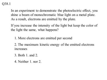 In an experiment to demonstrate the photoelectric effect, you shine a beam of monochromatic blue light on a metal plate. As a result, electrons are emitted.
