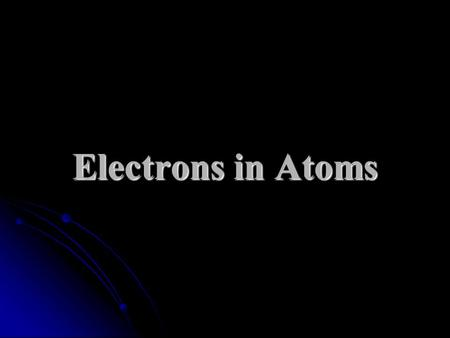Electrons in Atoms. Models of the Atom – A History John Dalton John Dalton atom was solid, indivisible mass atom was solid, indivisible mass J.J. Thomson.