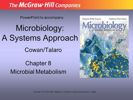 Microbiology: A Systems Approach Chapter 8 Microbial Metabolism PowerPoint to accompany Cowan/Talaro Copyright The McGraw-Hill Companies, Inc. Permission.