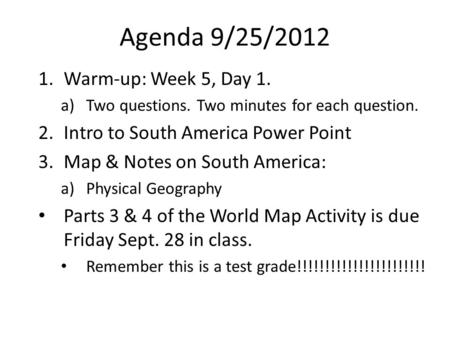 Agenda 9/25/2012 1.Warm-up: Week 5, Day 1. a)Two questions. Two minutes for each question. 2.Intro to South America Power Point 3.Map & Notes on South.