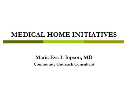 MEDICAL HOME INITIATIVES Maria Eva I. Jopson, MD Community Outreach Consultant.