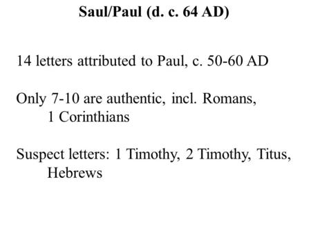14 letters attributed to Paul, c. 50-60 AD Only 7-10 are authentic, incl. Romans, 1 Corinthians Suspect letters: 1 Timothy, 2 Timothy, Titus, Hebrews Saul/Paul.
