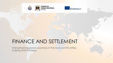 FINANCE AND SETTLEMENT Strengthening global awarness in the local communities- Kolping 2020 Strategy.