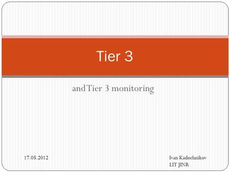 And Tier 3 monitoring Tier 3 Ivan Kadochnikov LIT JINR 17.05.2012.