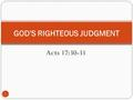 "Acts 17:30-31 GOD'S RIGHTEOUS JUDGMENT 1. Acts 17:30-31 2 ""30 And the times of this ignorance God winked at; but now commandeth all men every where to."