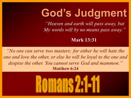 "God's Judgment ""Heaven and earth will pass away, but My words will by no means pass away."" Mark 13:31 ""No one can serve two masters; for either he will."