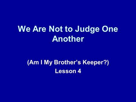 We Are Not to Judge One Another (Am I My Brother's Keeper?) Lesson 4.
