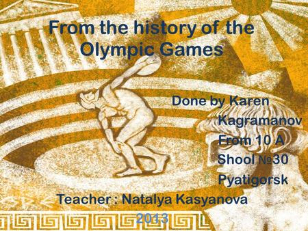 From the history of the Olympic Games Done by Karen Kagramanov From 10 A Shool № 30 Pyatigorsk Teacher : Natalya Kasyanova 2013.