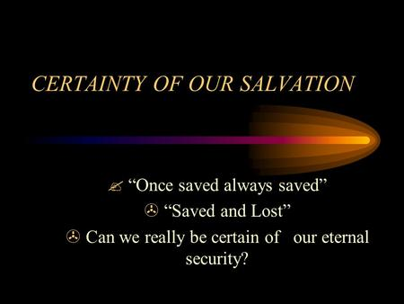"CERTAINTY OF OUR SALVATION ? ""Once saved always saved"" > ""Saved and Lost"" > Can we really be certain of our eternal security?"