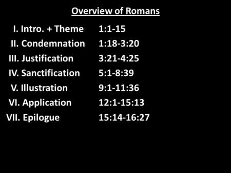 Overview of Romans I. Intro. + Theme1:1-15 II. Condemnation1:18-3:20 III. Justification3:21-4:25 IV. Sanctification5:1-8:39 V. Illustration9:1-11:36 VI.