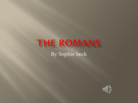 By Sophie beck The Romans lived in Rome, a city in the center of the country of Italy.