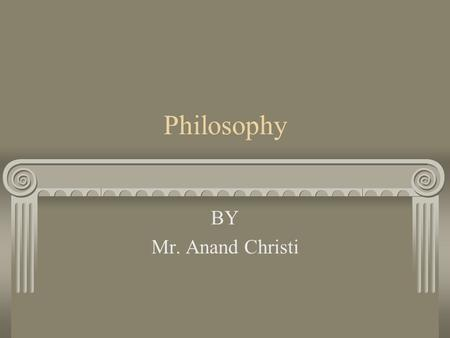 Philosophy BY Mr. Anand Christi.