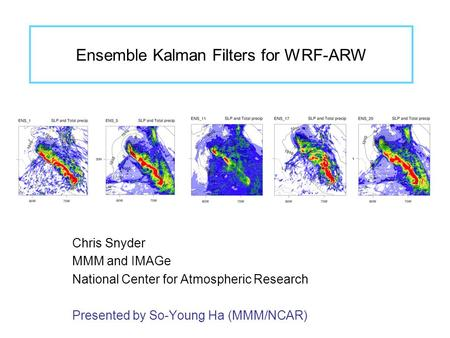 Ensemble Kalman Filters for WRF-ARW Chris Snyder MMM and IMAGe National Center for Atmospheric Research Presented by So-Young Ha (MMM/NCAR)