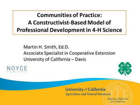 Communities of Practice: A Constructivist-Based Model of Professional Development in 4-H Science Martin H. Smith, Ed.D. Associate Specialist in Cooperative.
