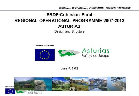 "REGIONAL OPERATIONAL PROGRAMME 2007-2013 ""ASTURIAS"" ERDF-Cohesion Fund REGIONAL OPERATIONAL PROGRAMME 2007-2013 ASTURIAS Design and Structure June 4 h,"
