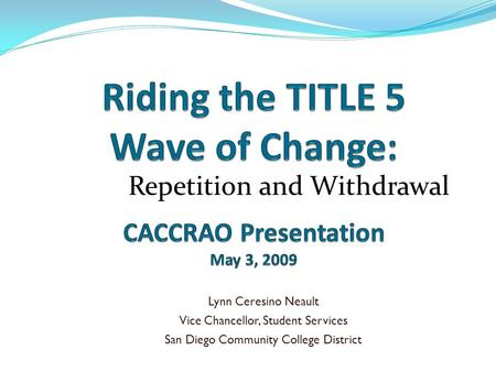 Repetition and Withdrawal Lynn Ceresino Neault Vice Chancellor, Student Services San Diego Community College District.