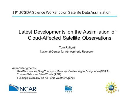 11 th JCSDA Science Workshop on Satellite Data Assimilation Latest Developments on the Assimilation of Cloud-Affected Satellite Observations Tom Auligné.