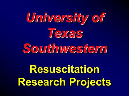 University of Texas Southwestern Resuscitation Research Projects University of Texas Southwestern Resuscitation Research Projects.